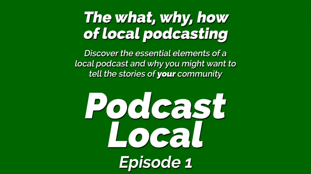 Tell the stories of your community – (Podcast Local Episode 1)