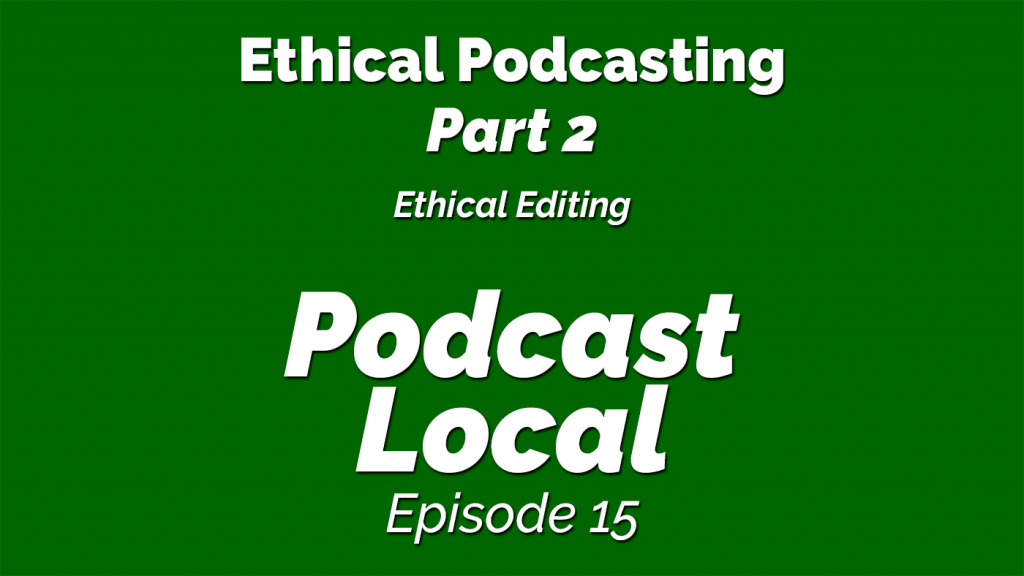 Ethical Podcasting - Part 2 - Ethical Editing. Podcast Local episode 15 from OnTheGo.FM