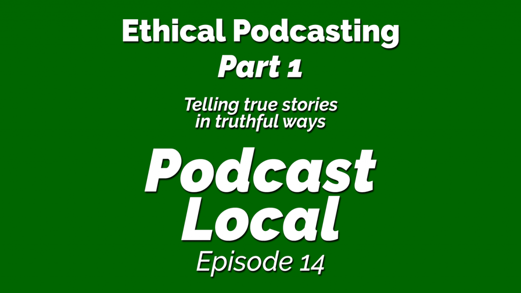 Ethical Podcasting - Part 1 - Telling true stories in truthful ways. Podcast Local episode 16 from OnTheGo.FM