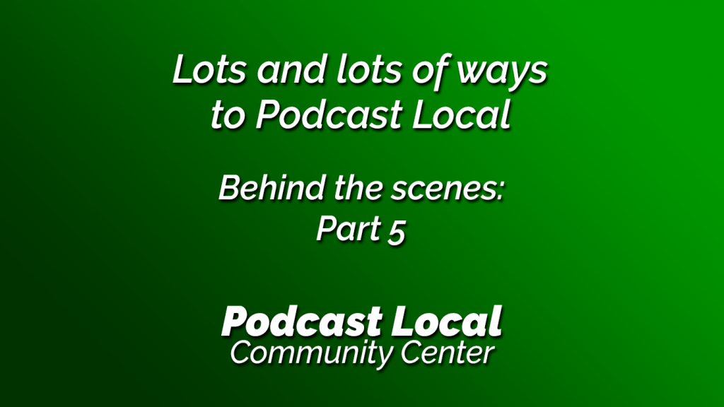 Lots and lots of ways to Podcast Local. Behind the scenes part 5. Episode 20 of Podcast Local from OnTheGo.FM