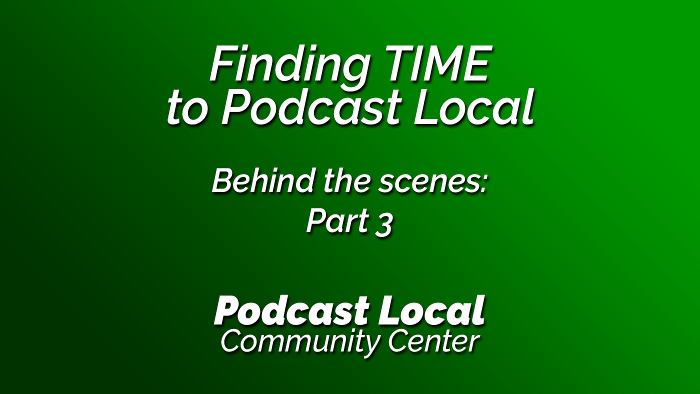 Finding time to Podcast Local. Behind the Scenes Part 3. Podcast Local from OnTheGo.FM. Episode 18.