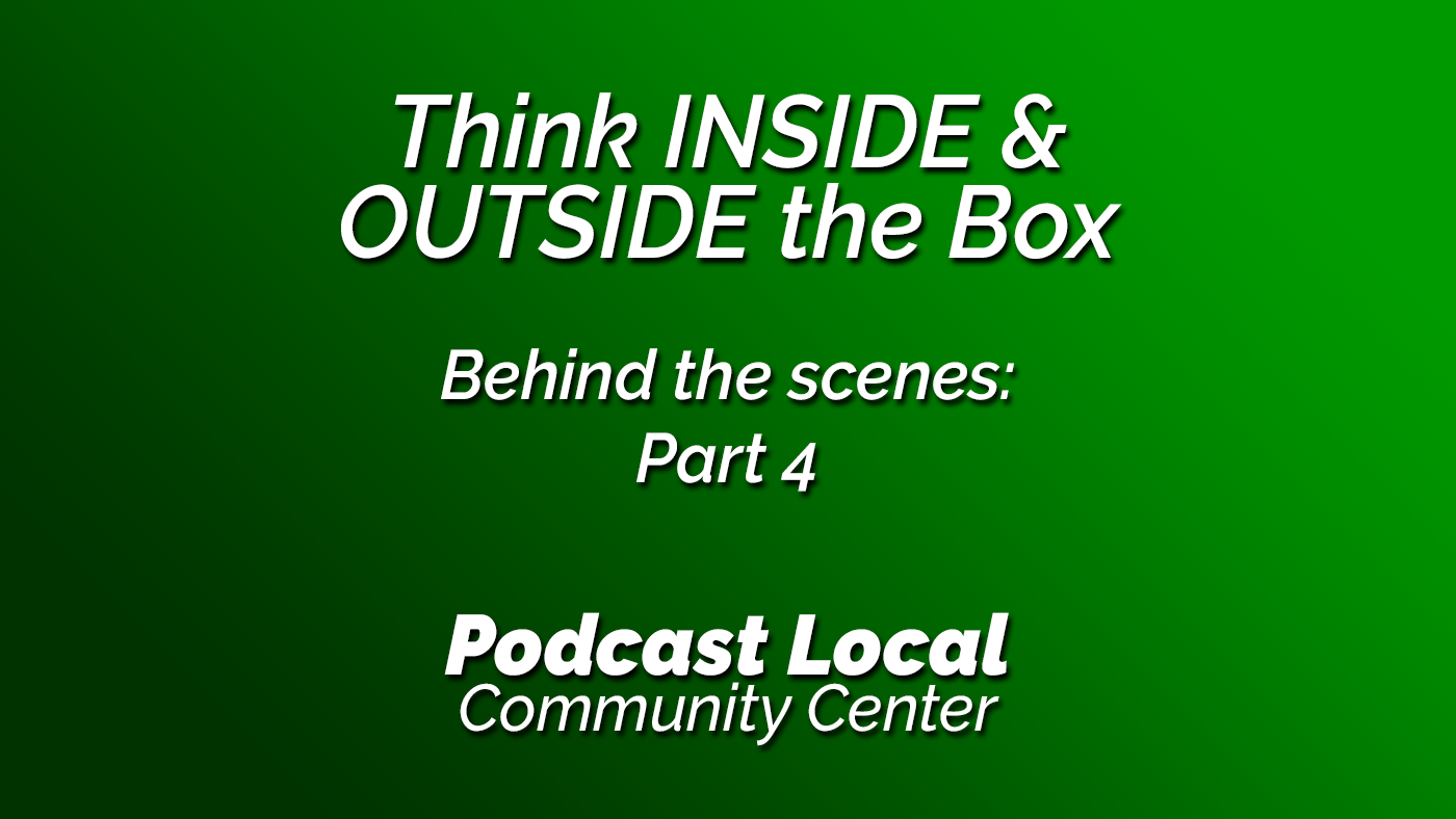 Think inside the box. And think outside the box. Behind the Scenes part 4. Podcast Local episode 19 from OnTheGo.FM