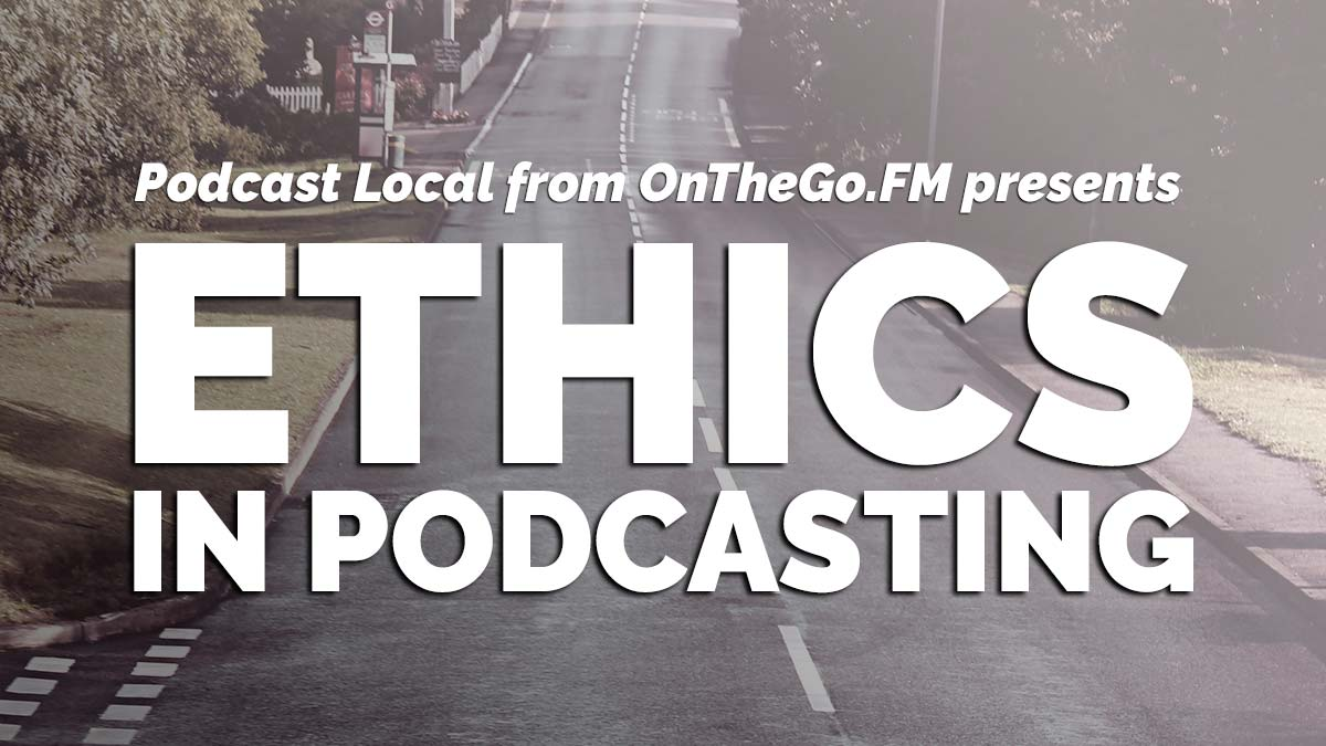 Ethics in Podcasting (Podcast Local from OnTheGo.FM presents)